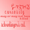 lady_sarai: (Curiousity killed Schrodinger's Cat)