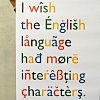 fascination: 'I wish the English language had more interesting characters'. The catch - the letters use non-English diacritics! (More interesting characters.)