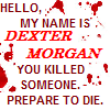 jamoche: Hello, my name is Dexter Morgan. You killed someone. Prepare to die. (dexter)