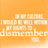fearless: In my culture I would be well within my rights to dismember you. (Dismember)