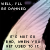 "girlpearl: a rainbow wing with the text ""Well, I'll be damned."" ""It's not so bad, when you get used to it."" (damned)"