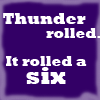 "miramira: ""Thunder rolled.  It rolled a six."" (thunder rolled six)"