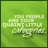 "unsymbolic: ""You people and your quaint little CATEGORIES."" ([Quaint little categories])"