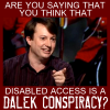"simonejester: ""are you saying that you think disabled access is a dalek conspiracy?"" ([buzz] dalek conspiracy)"
