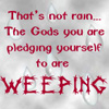 elf: Quote: That's not rain... the Gods you are pledging to are weeping. (That's Not Rain)