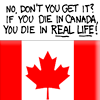 """ext_166: Over a Canadian flag: """"No, don't you get it? If you die in Canada, you die in real life!"""" (Canada)"""