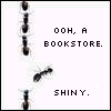 shanaqui: Ants with one leaving the line. Text: ooh, a bookstore. Shiny. ((Books) Ants)