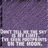 "dr_r: ""Don't tell me the sky's my limit. I've seen footprints on the moon."" (The sky's not <i>my</i> limit!)"