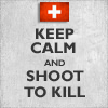 "helvetian: Poster in the ""Keep Calm and Carry On"" style, with the Swiss flag and the text ""Keep Calm and Shoot to Kill"" (fanart) (Keep Calm)"