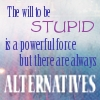 "lliira: ""The will to be stupid is a powerful force, but there are always alternatives."" (Will to be stupid)"