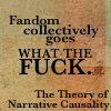 "brewsternorth: against an orange background, black text: ""Fandom collectively goes WHAT THE FUCK. The Theory of Narrative Causality"" (fanwank)"