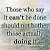 "dr_r: ""Those who say it can't be done should not bother those actually doing it"" (Can do!)"