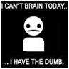 lunesque: The words 'I can't brain today...I have the dumb.' (I is so stupid, can't brain today)