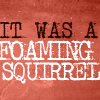 k_e_h: (FOAMING SQUIRREL!)