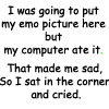 pne: Text: I was going to put my emo picture here but my computer ate it. That made me sad, so I sat in the corner and cried. (computer ate my emo pic)
