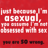 "ladyvyola: quote: ""Just because I'm asexual, you assume I'm not obsessed with sex.  You are so wrong."" (I am well-rounded with healthy hobbies)"
