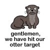 "kindkit: Cartoon otter with text from Cabin Pressure: ""Gentlemen, we have hitter out otter target."" (Cabin Pressure: otter target)"