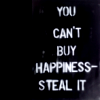 sad_tyger: White text on a black background: YOU CAN'T BUY HAPPINESS--STEAL IT ([stock] a bit like robin hood)