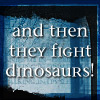 greygirlbeast: (fight dinosaurs)