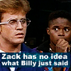 lilyleia78: Zach staring at Billy captioned Zach has no idea what Billy just said (PR: Confused)