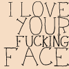 insilhouette: I love your fucking face. (love)