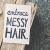 from: a note on paper that reads 'embrace messy hair' (embrace messy hair)
