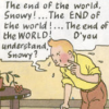 "radondoran: Dialogue:  ""The end of the world, Snowy! ...The END of the world! ...The end of the WORLD! D'you understand, Snowy?"" (Tintin - end of the world)"