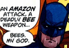 "jld: Batman says, ""An *Amazon* attack, a deadly *bee* weapon... Bees.  My God."" (bee weapon)"