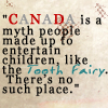 "trouble: ""Canada is a myth people made up to entertain children, like the tooth fairy.  There's no such place."" (Canada is a myth)"