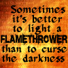 kindkit: Text: Sometimes it's better to light a flamethrower than to curse than darkness. (Discworld: light a flamethrower)