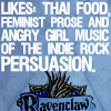 "amor_remanet: text: ""Ravenclaw. Likes: Thai food, feminist prose, and angry girl music of the indie rock persuasion."" (ravenclaw: kat stratford.)"