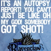 "amor_remanet: text: ""Ravenclaw. It's an autopsy report! You can't just be like oh my god! Somebody got shot!"" (ravenclaw: autopsy report.)"