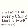 thetruthaboutstories: the text reads: i want to do everything i love, especially you (Default)