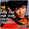 rheanna: Uhura: Open your own damn hailing frequencies... Captain. (Uhura hailing frequencies)