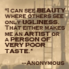 seidskratti: I can see beauty where others see ugliness. That either makes me an artist, or a person of very poor taste. --Anonymous (Beauty)