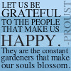 ext_43: proust quote: let us be happy to those that make us happy.  They are the constant gardners that make our souls blossom. (Martha - Torch)