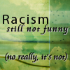 "veleda_k: Text says ""Racism: Still not funny. (No, really, it's not.) (Racism isn't funny)"
