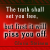 "veleda_k: Text says ""The truth shall set you free, but first it will piss you off- Gloria Steinem"" (Truth)"