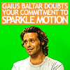 jissa: Gaius baltar doubts your committment to Sparkle Motion (q: doubt, bsg: gaius doubts your commitment to spa)