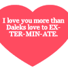 cleo: (Dr. Who: Love you more than Daleks...)