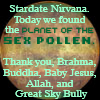 elf: We have found the planet of the sex pollen. Thank you Brahma, Buddha, Baby Jesus, Allah, and Great Sky Bully. (Stardate nirvana)