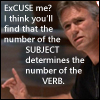 kerravonsen: Jack O'Neill: Excuse me? I think you'll find that the number of the SUBJECT determines the number of the VERB. (grammar, Jack-grammar, Jack)