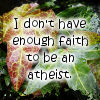 kerravonsen: I don't have enough faith to be an atheist. (faith-atheist)