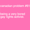 "commodorified: On a plain pink background the words ""Canadian Problem number 61: being a very bored gay rights activist"" (canadian queer, gay rights)"