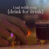 neverhadwings: I sat with you, drink for drink.  (Drink for Drink)