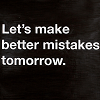 seidskratti: Let's make better mistakes tomorrow. (Better Mistakes)