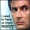 "laurashapiro: Close-up of the Doctor. Text reads ""I used to have so much mercy"" (ten mercy)"