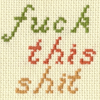 fascination: Cross-stitch, reading 'Fuck this shit'.  (Fuck this shit.)