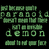 esther_asphodel: text:just because you're paranoid, doesn't mean an invisible demon isn't about to eat your face (just because you're paranoid, Dresden Files)