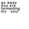 "musesfool: text icon that says ""go away you are tormenting my soul"" (cheer up emo kid)"